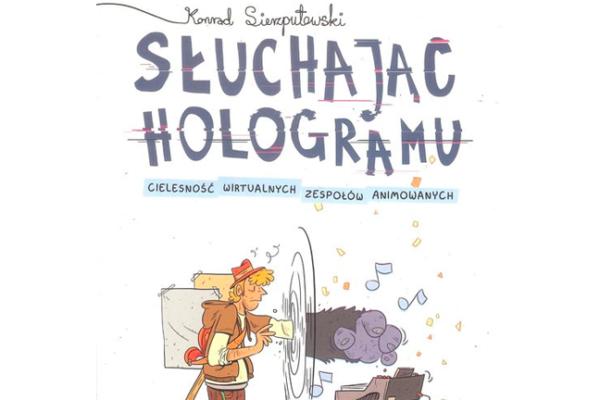 Słuchając hologramu (cielesność wirtualnych zespołów animowanych) – Konrad Sierzputowski [RECENZJA]