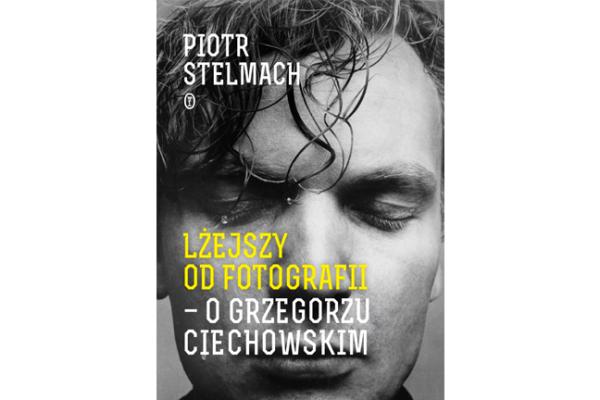 """""""Lżejszy od fotografii – o Grzegorzu Ciechowskim"""" Piotr Stelmach [RECENZJA]"""